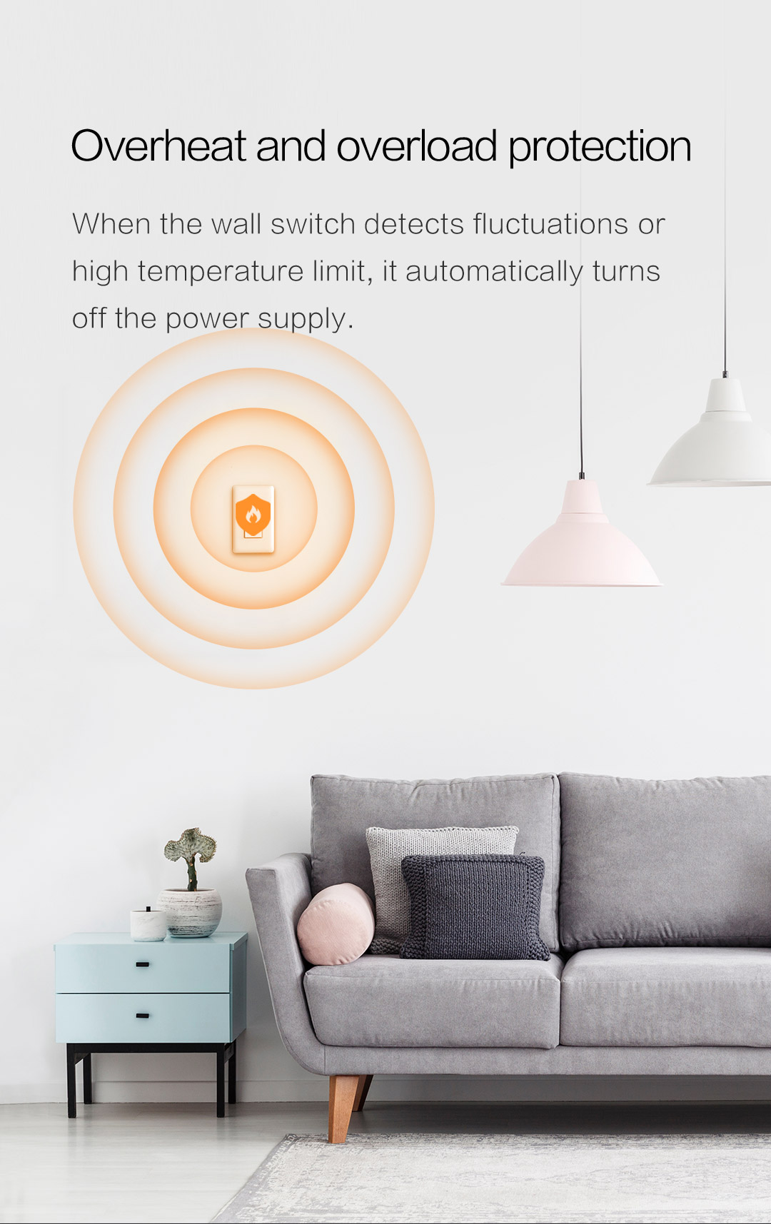 When our smart switch detects fluctuations or high temperature, it automatically turns off the power supply.